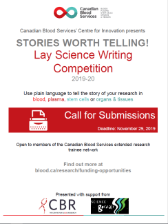 STORIES WORTH TELLING! Canadian Blood Services' Centre for Innovation presents Lay Science Writing Competition 2019-20 Call for Submissions Deadline: November 29, 2019 Use plain language to tell the story of your research in blood, plasma, stem cells or organs & tissues Open to members of the Canadian Blood Services extended research trainee network Find out more at blood.ca/research/funding-opportunities