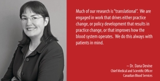 "Poster with an image of Dr. Dana Devine on left side and a quote from her on the right side. Quote: Much of our research is ""transitional"".  We are engaged in work that drives either practice change, or policy development that results in practice change, or that improves how the blood system operates.  We do this always with patients in mind."