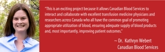 Poster with an image of Dr. Kathryn Webert on the left and a quote from her on the right reading This is an exciting project because it allows Canadian Blood Services to interact and collaborate with excellent transfusion medicine physicians and researchers across Canada who all have the common goal of promoting appropriate utilization of blood, ensuring adequate supply of blood products and, most importantly, improving patient outcomes.""